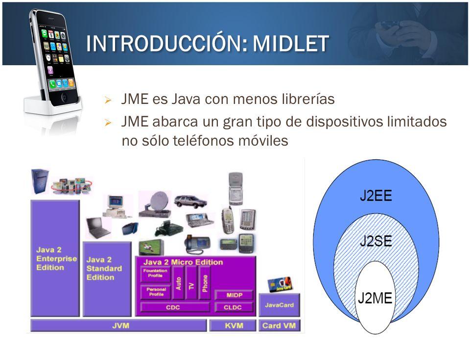 JME es Java con menos librerías JME abarca un gran tipo de dispositivos limitados no sólo teléfonos móviles INTRODUCCIÓN: MIDLET
