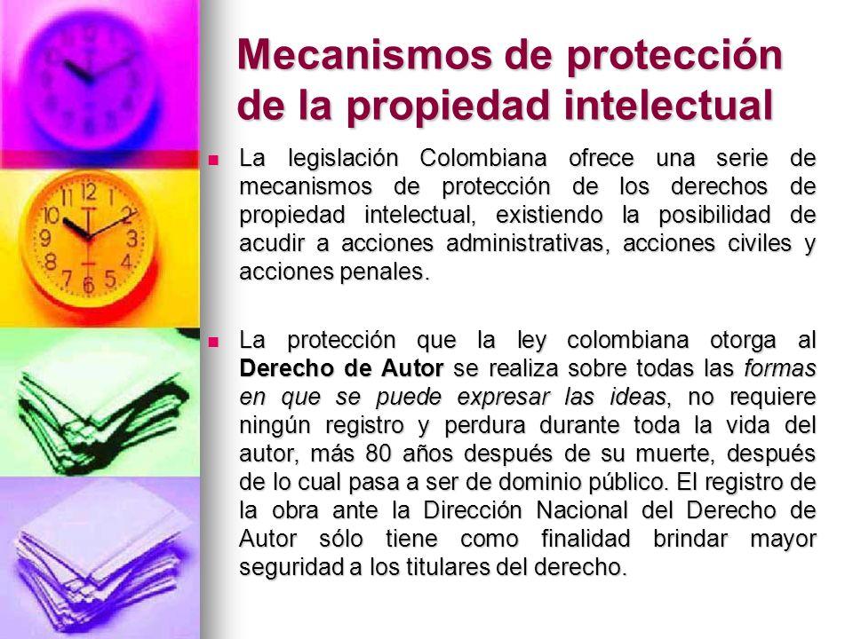 Mecanismos de protección de la propiedad intelectual La legislación Colombiana ofrece una serie de mecanismos de protección de los derechos de propied