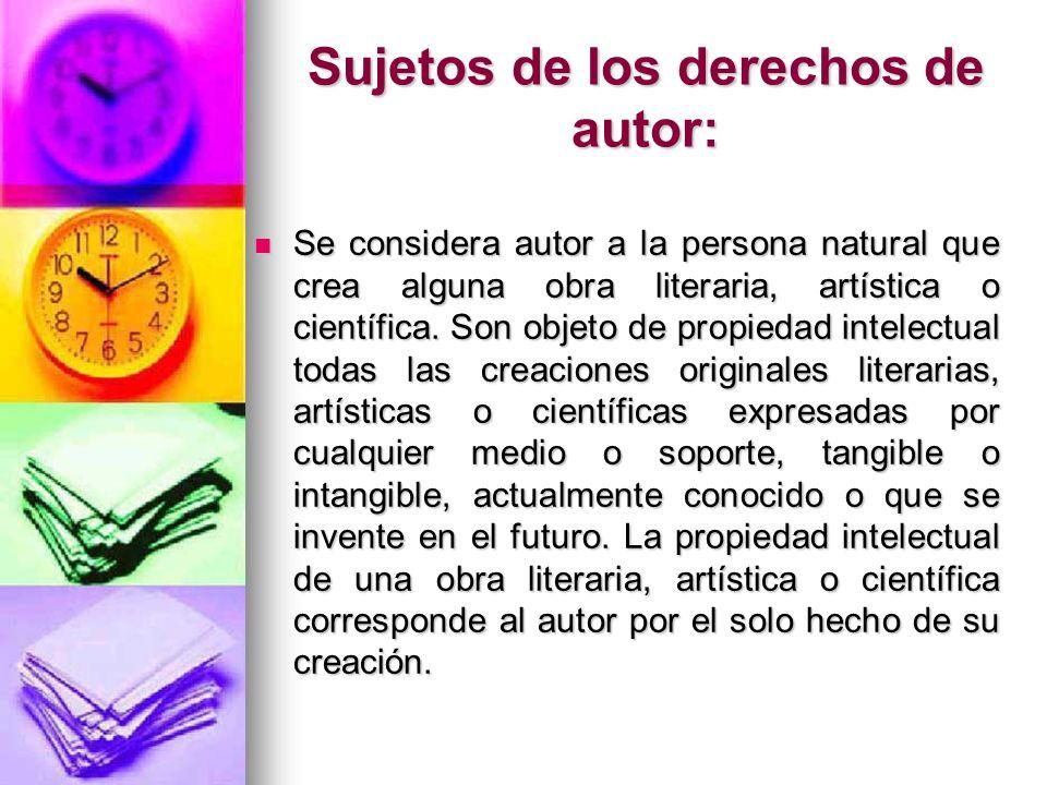 Sujetos de los derechos de autor: Se considera autor a la persona natural que crea alguna obra literaria, artística o científica. Son objeto de propie