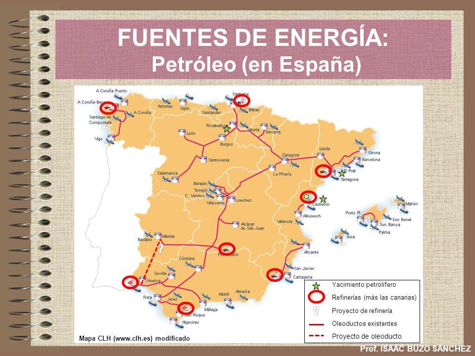FUENTES DE ENERGÍA: Petróleo (en España) Prof. ISAAC BUZO SÁNCHEZ Yacimiento petrolífero Refinerías (más las canarias) Oleoductos existentes Proyecto