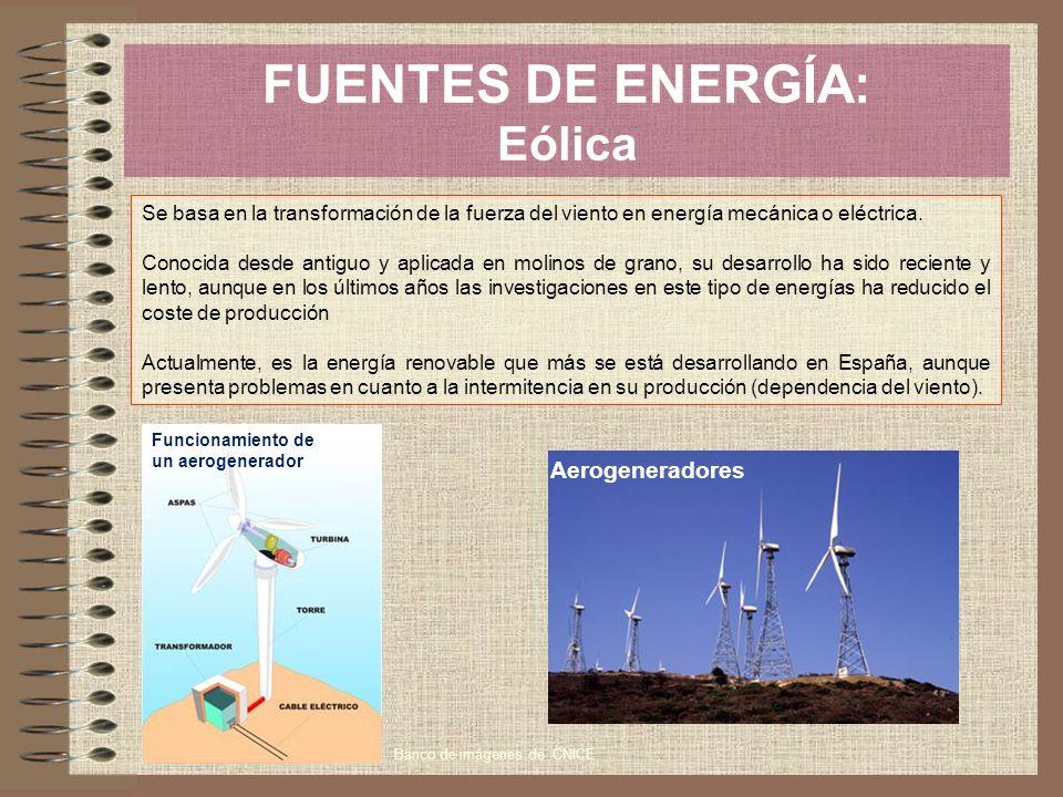 FUENTES DE ENERGÍA: Eólica Se basa en la transformación de la fuerza del viento en energía mecánica o eléctrica. Conocida desde antiguo y aplicada en