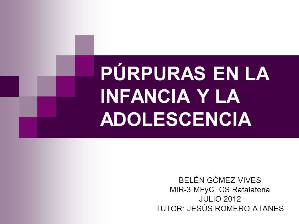 PÚRPURAS EN LA INFANCIA Y LA ADOLESCENCIA BELÉN GÓMEZ VIVES MIR-3 MFyC CS Rafalafena JULIO 2012 TUTOR: JESÚS ROMERO ATANES