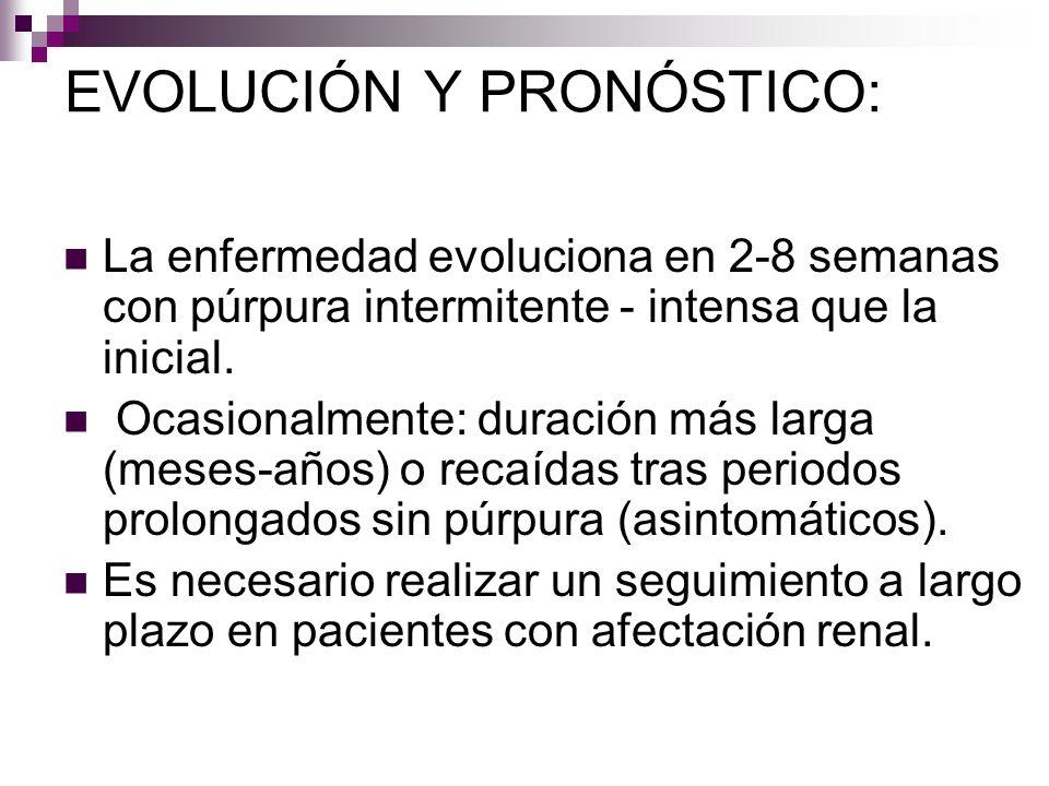 EVOLUCIÓN Y PRONÓSTICO: La enfermedad evoluciona en 2-8 semanas con púrpura intermitente - intensa que la inicial. Ocasionalmente: duración más larga