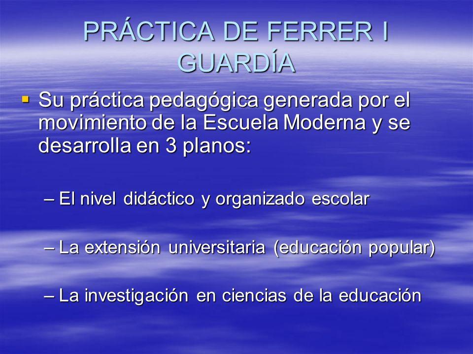 PRÁCTICA DE FERRER I GUARDÍA Su práctica pedagógica generada por el movimiento de la Escuela Moderna y se desarrolla en 3 planos: Su práctica pedagógi