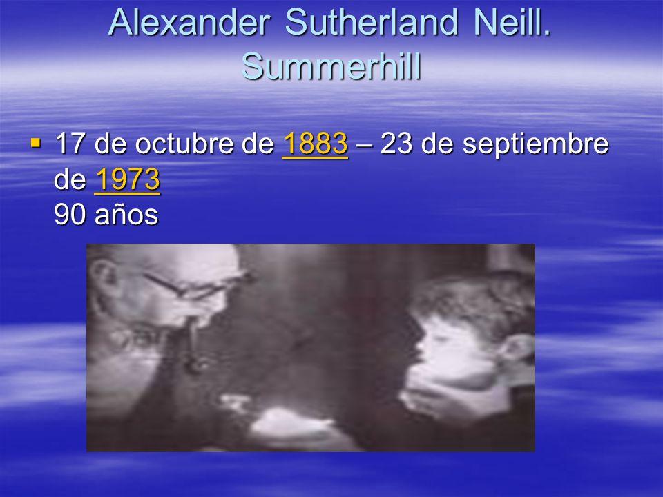 Alexander Sutherland Neill. Summerhill 17 de octubre de 1883 – 23 de septiembre de 1973 90 años 17 de octubre de 1883 – 23 de septiembre de 1973 90 añ