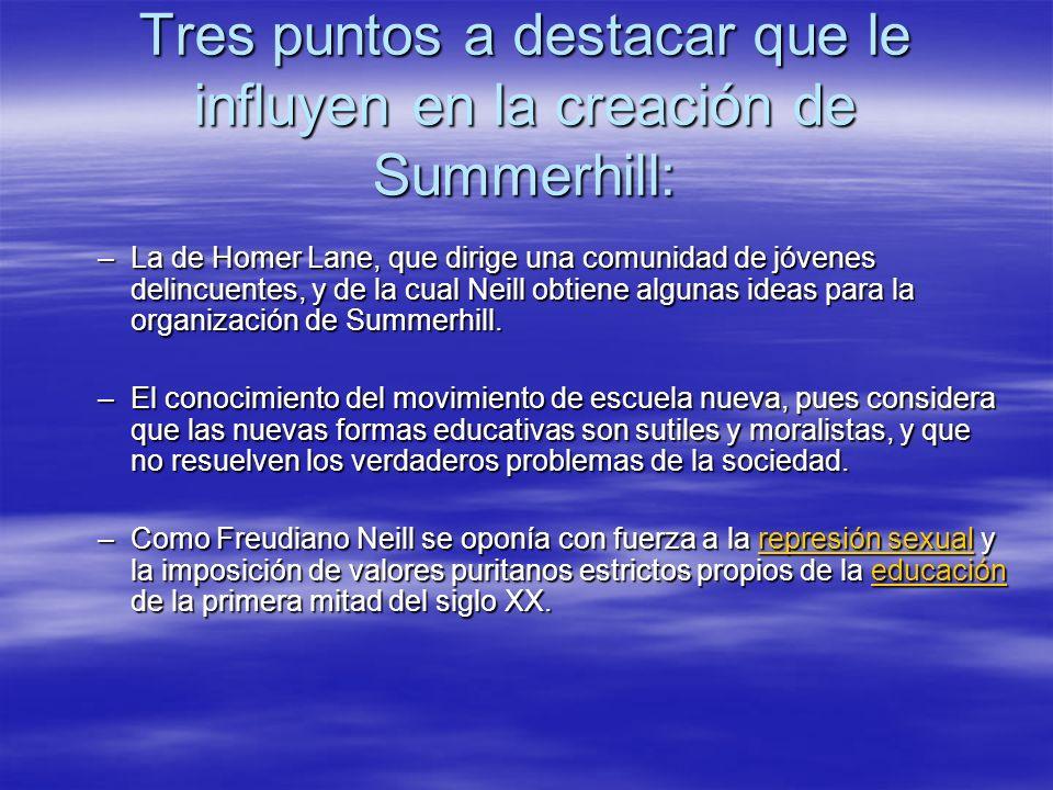 Tres puntos a destacar que le influyen en la creación de Summerhill: –La de Homer Lane, que dirige una comunidad de jóvenes delincuentes, y de la cual
