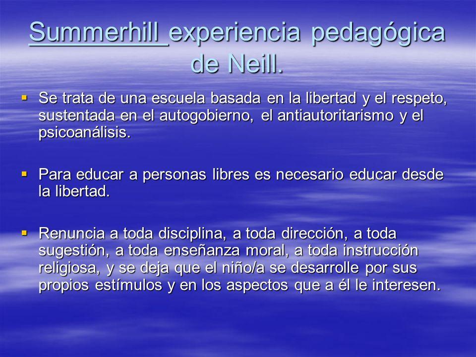 Summerhill experiencia pedagógica de Neill. Se trata de una escuela basada en la libertad y el respeto, sustentada en el autogobierno, el antiautorita