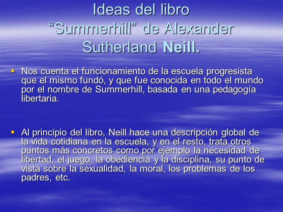 Ideas del libro Summerhill de Alexander Sutherland Neill. Nos cuenta el funcionamiento de la escuela progresista que el mismo fundó, y que fue conocid
