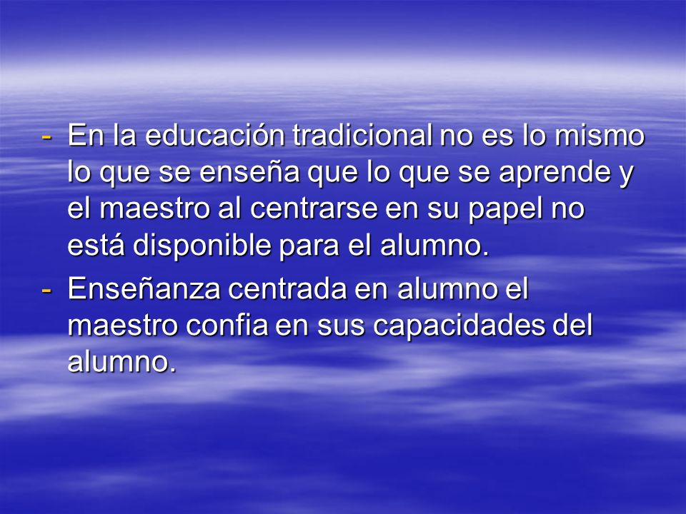 -En la educación tradicional no es lo mismo lo que se enseña que lo que se aprende y el maestro al centrarse en su papel no está disponible para el al