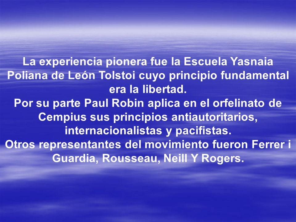 La experiencia pionera fue la Escuela Yasnaia Poliana de León Tolstoi cuyo principio fundamental era la libertad. Por su parte Paul Robin aplica en el