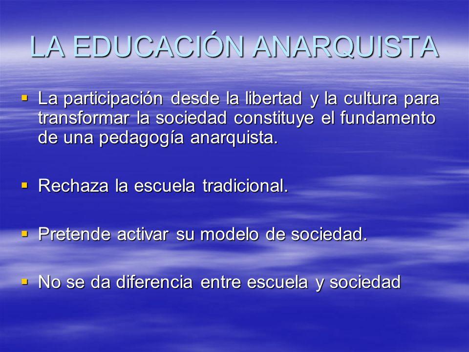 LA EDUCACIÓN ANARQUISTA La participación desde la libertad y la cultura para transformar la sociedad constituye el fundamento de una pedagogía anarqui