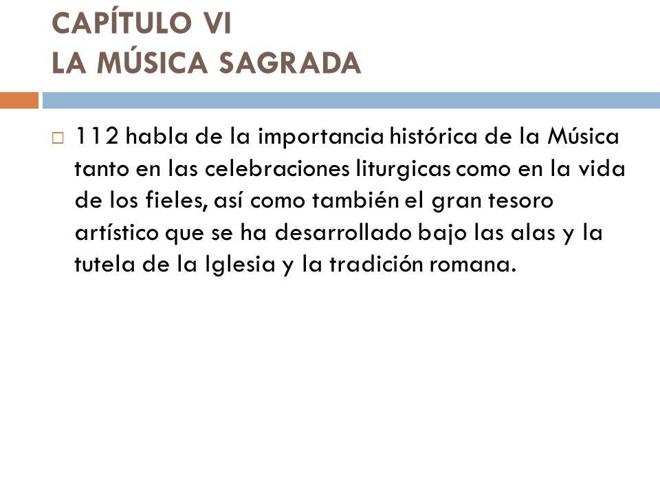 CAPÍTULO VI LA MÚSICA SAGRADA 112 habla de la importancia histórica de la Música tanto en las celebraciones liturgicas como en la vida de los fieles,