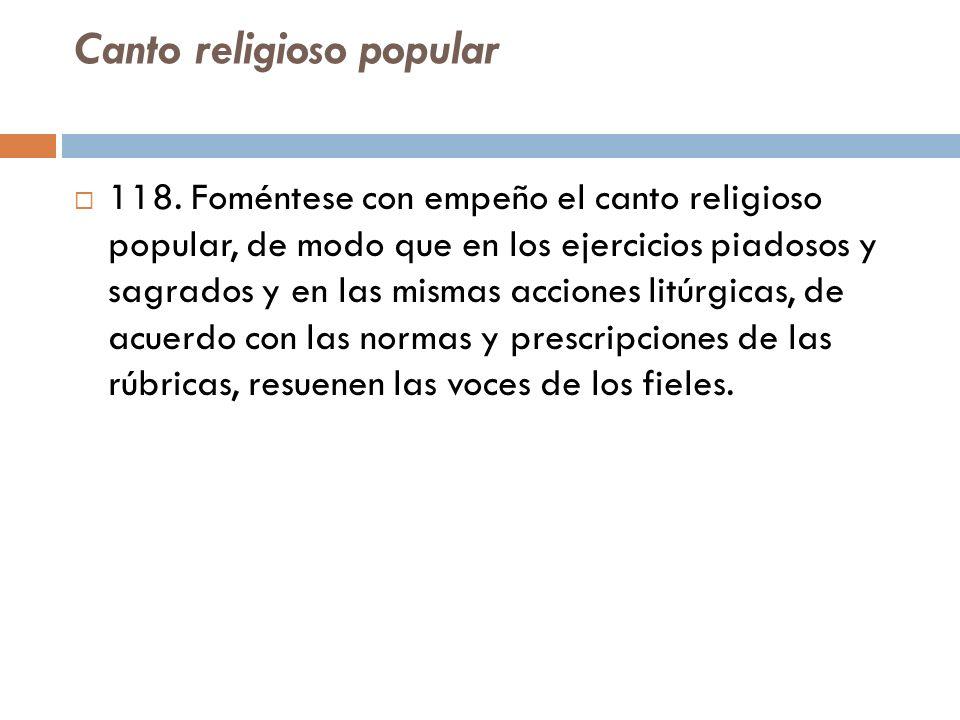 Canto religioso popular 118. Foméntese con empeño el canto religioso popular, de modo que en los ejercicios piadosos y sagrados y en las mismas accion