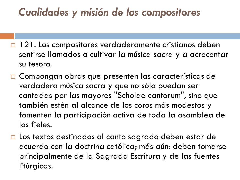 Cualidades y misión de los compositores 121. Los compositores verdaderamente cristianos deben sentirse llamados a cultivar la música sacra y a acrecen