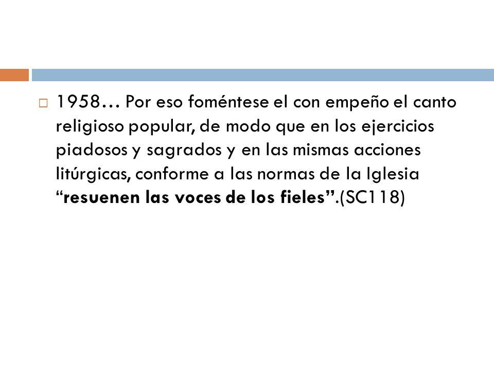 1958… Por eso foméntese el con empeño el canto religioso popular, de modo que en los ejercicios piadosos y sagrados y en las mismas acciones litúrgica