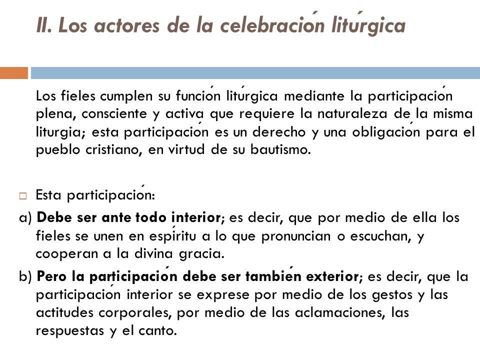 II. Los actores de la celebracion liturgica Los fieles cumplen su funcion liturgica mediante la participacion plena, consciente y activa que requiere