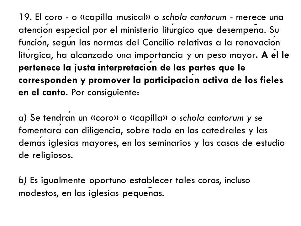 19. El coro - o «capilla musical» o schola cantorum - merece una atencion especial por el ministerio liturgico que desempen ̃ a. Su funcion, segun las