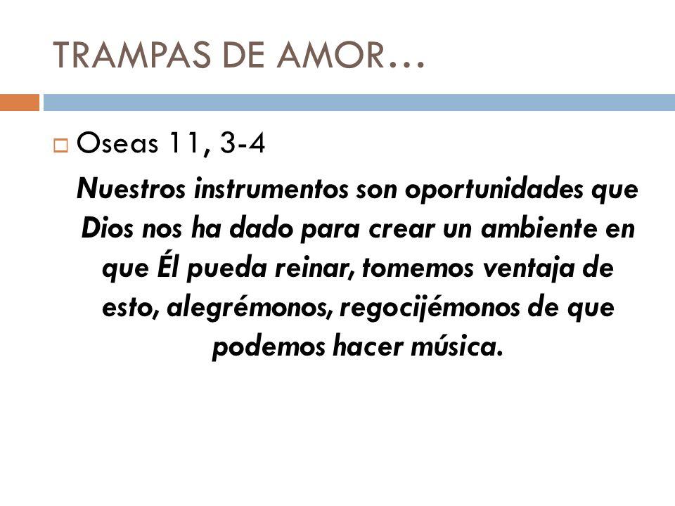 TRAMPAS DE AMOR… Oseas 11, 3-4 Nuestros instrumentos son oportunidades que Dios nos ha dado para crear un ambiente en que Él pueda reinar, tomemos ven