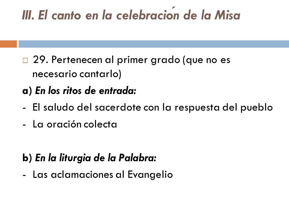 III. El canto en la celebracion de la Misa 29. Pertenecen al primer grado (que no es necesario cantarlo) a) En los ritos de entrada: - El saludo del s