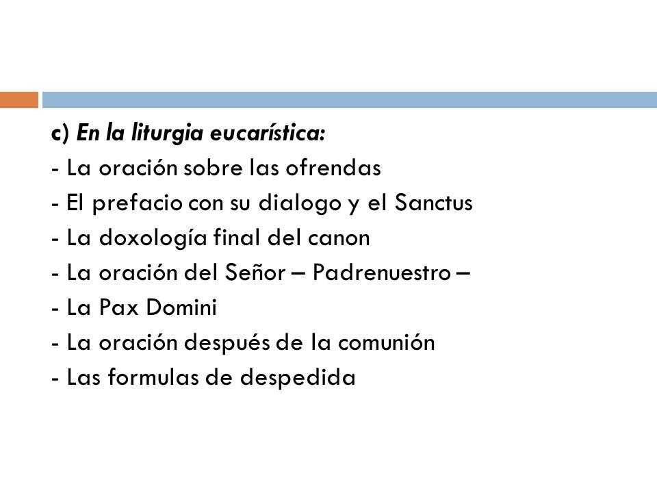 c) En la liturgia eucarística: - La oración sobre las ofrendas - El prefacio con su dialogo y el Sanctus - La doxología final del canon - La oración d