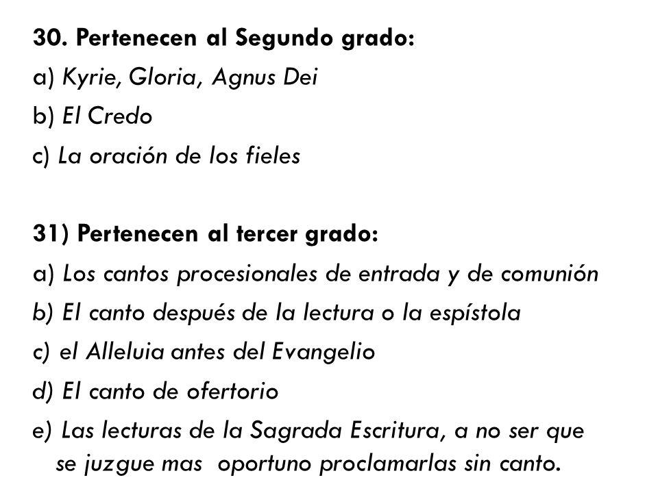 30. Pertenecen al Segundo grado: a) Kyrie, Gloria, Agnus Dei b) El Credo c) La oración de los fieles 31) Pertenecen al tercer grado: a) Los cantos pro