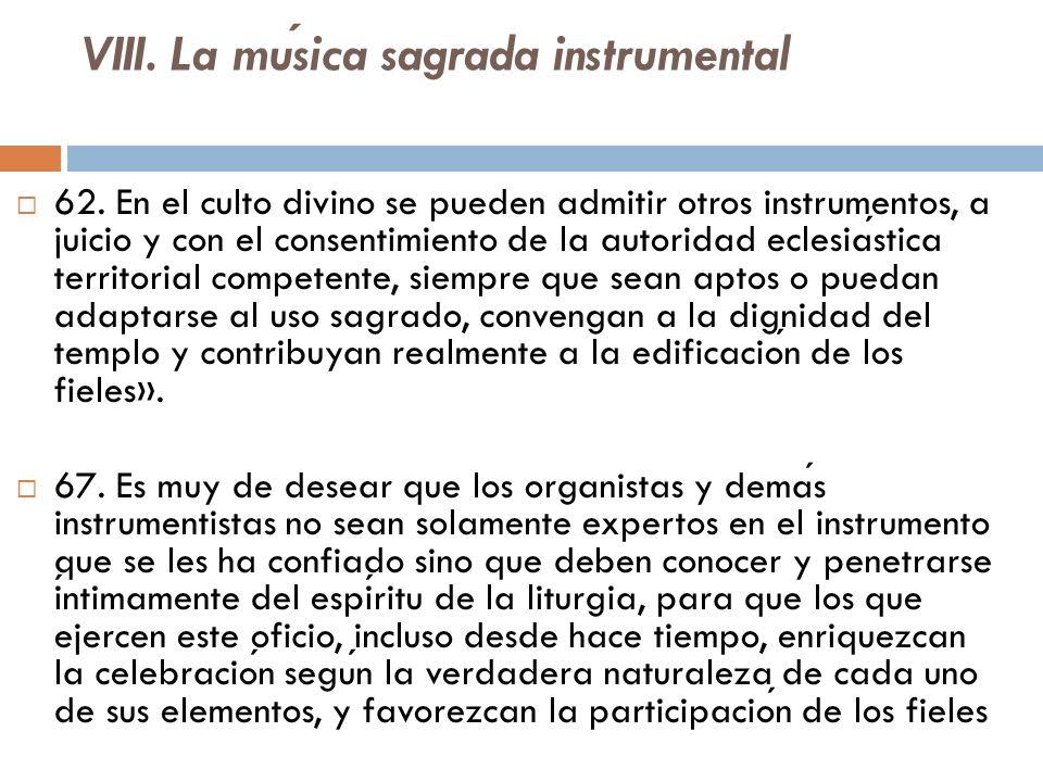 VIII. La musica sagrada instrumental 62. En el culto divino se pueden admitir otros instrumentos, a juicio y con el consentimiento de la autoridad ecl