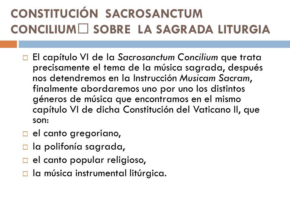 CONSTITUCIÓN SACROSANCTUM CONCILIUM SOBRE LA SAGRADA LITURGIA El capítulo VI de la Sacrosanctum Concilium que trata precisamente el tema de la música