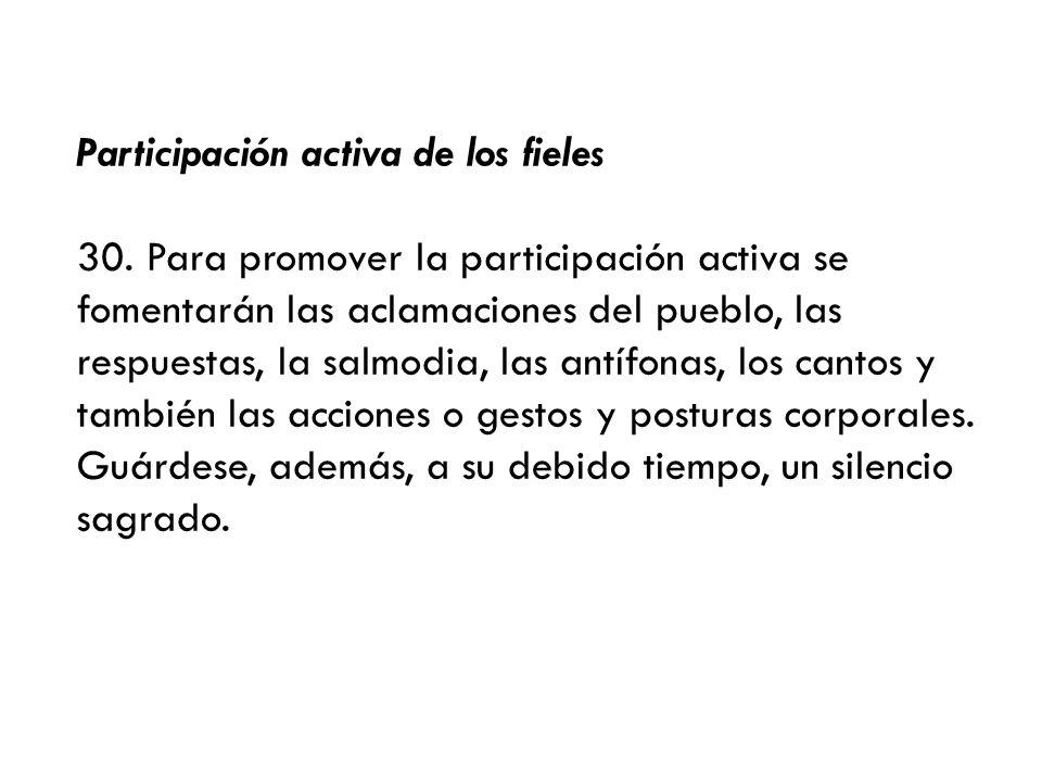 Participación activa de los fieles 30. Para promover la participación activa se fomentarán las aclamaciones del pueblo, las respuestas, la salmodia, l