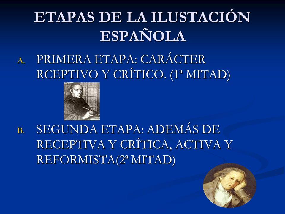 ETAPAS DE LA ILUSTACIÓN ESPAÑOLA A. PRIMERA ETAPA: CARÁCTER RCEPTIVO Y CRÍTICO. (1ª MITAD) B. SEGUNDA ETAPA: ADEMÁS DE RECEPTIVA Y CRÍTICA, ACTIVA Y R