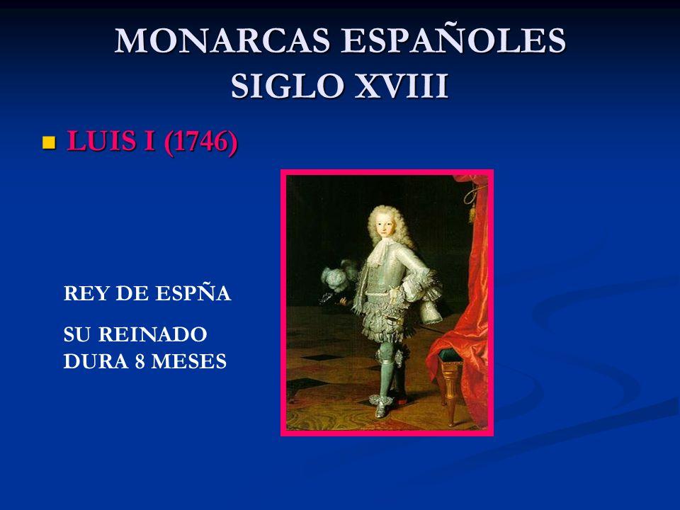 MONARCAS ESPAÑOLES SIGLO XVIII LUIS I (1746) LUIS I (1746) REY DE ESPÑA SU REINADO DURA 8 MESES