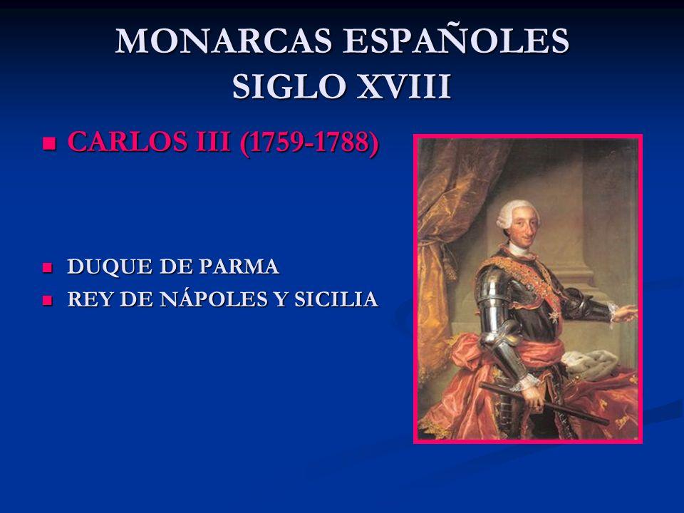 MONARCAS ESPAÑOLES SIGLO XVIII CARLOS III (1759-1788) CARLOS III (1759-1788) DUQUE DE PARMA DUQUE DE PARMA REY DE NÁPOLES Y SICILIA REY DE NÁPOLES Y S