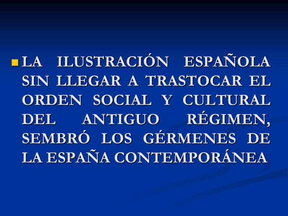 LA ILUSTRACIÓN ESPAÑOLA SIN LLEGAR A TRASTOCAR EL ORDEN SOCIAL Y CULTURAL DEL ANTIGUO RÉGIMEN, SEMBRÓ LOS GÉRMENES DE LA ESPAÑA CONTEMPORÁNEA LA ILUST