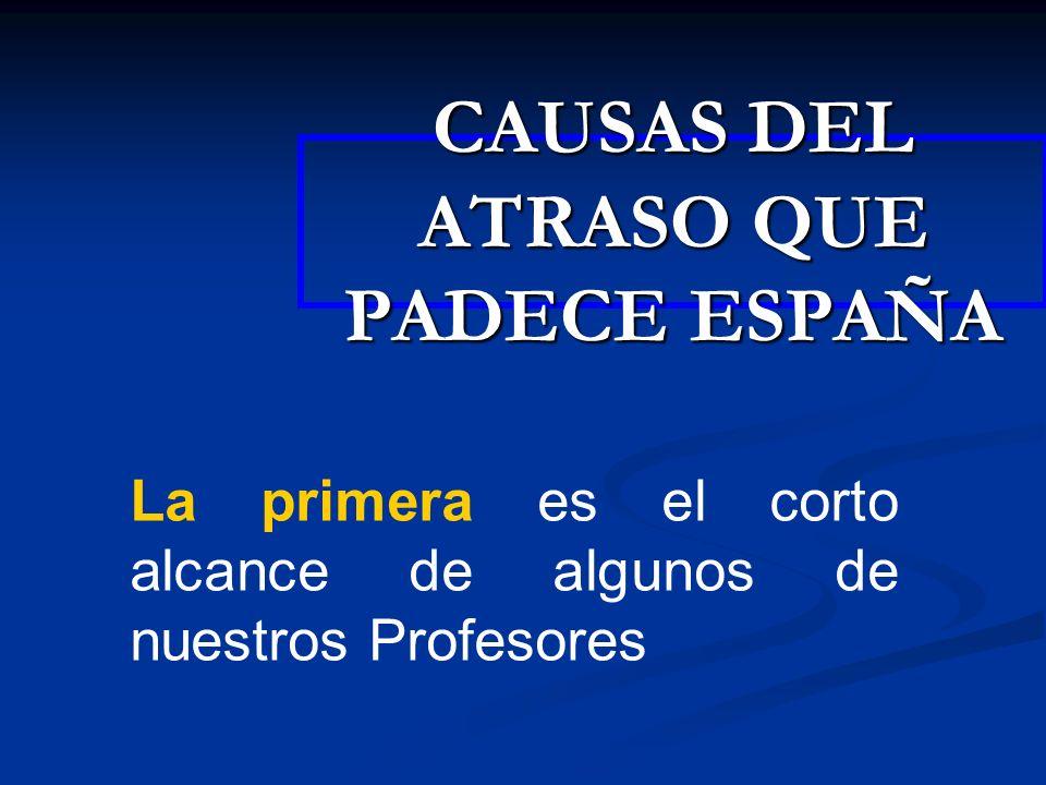CAUSAS DEL ATRASO QUE PADECE ESPAÑA La primera es el corto alcance de algunos de nuestros Profesores