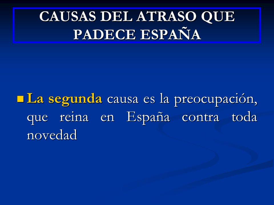 CAUSAS DEL ATRASO QUE PADECE ESPAÑA La segunda causa es la preocupación, que reina en España contra toda novedad La segunda causa es la preocupación,