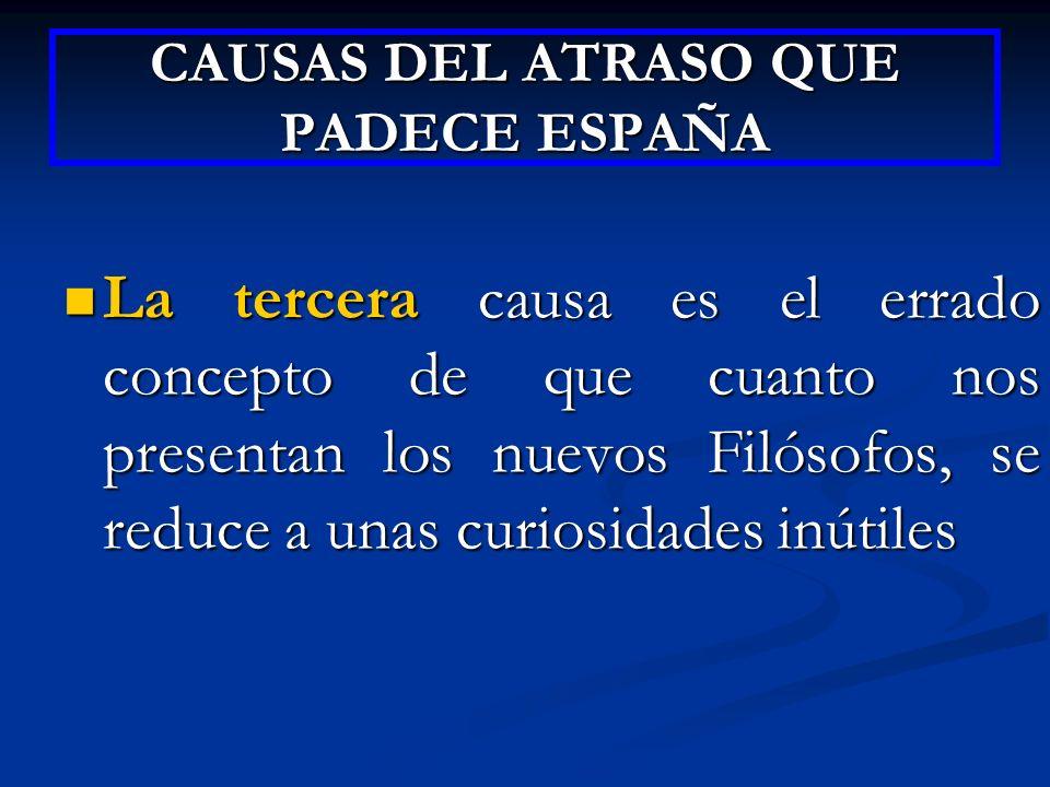 CAUSAS DEL ATRASO QUE PADECE ESPAÑA La tercera causa es el errado concepto de que cuanto nos presentan los nuevos Filósofos, se reduce a unas curiosid