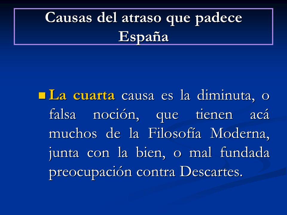 Causas del atraso que padece España La cuarta causa es la diminuta, o falsa noción, que tienen acá muchos de la Filosofía Moderna, junta con la bien,