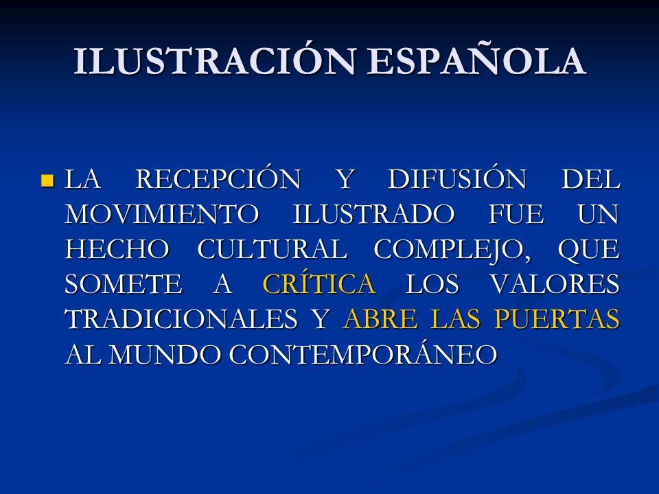 ILUSTRACIÓN ESPAÑOLA LA RECEPCIÓN Y DIFUSIÓN DEL MOVIMIENTO ILUSTRADO FUE UN HECHO CULTURAL COMPLEJO, QUE SOMETE A CRÍTICA LOS VALORES TRADICIONALES Y