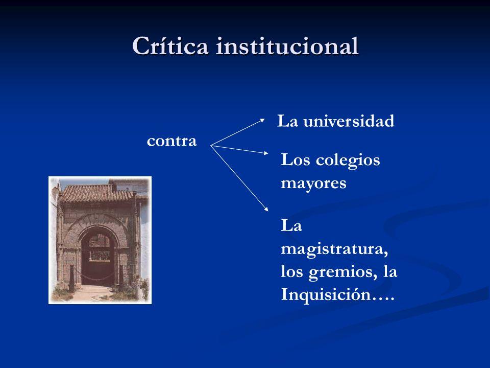Crítica institucional contra La universidad Los colegios mayores La magistratura, los gremios, la Inquisición….