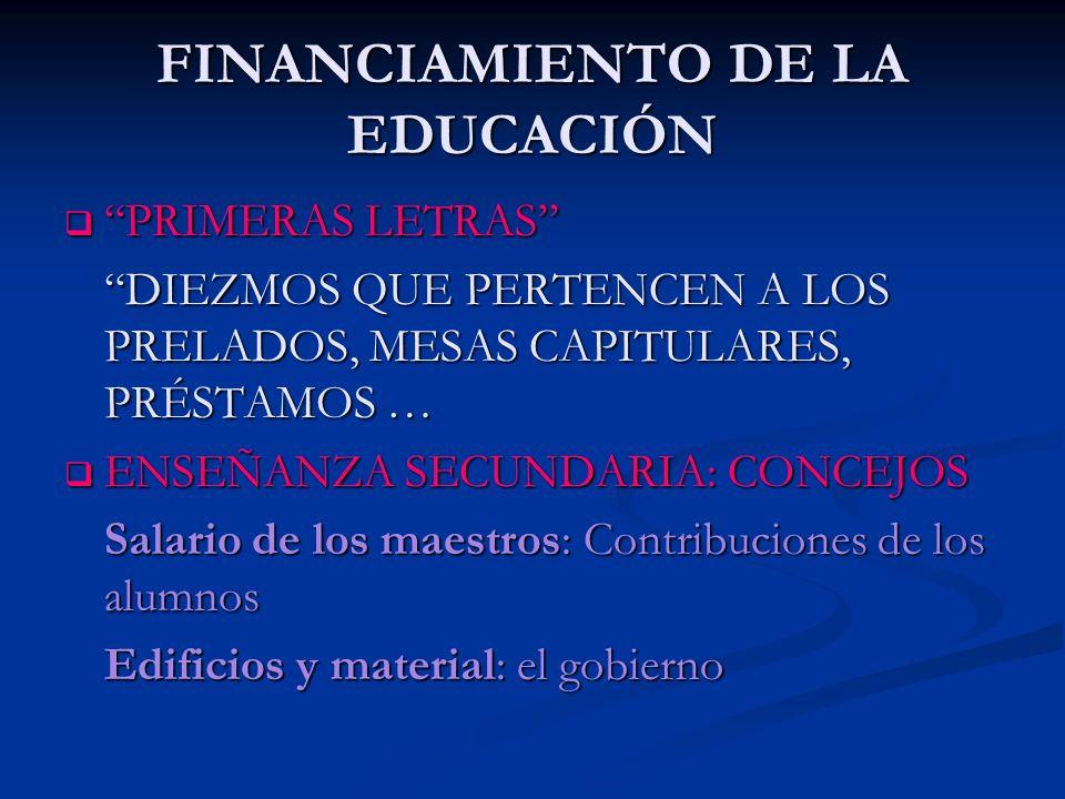 FINANCIAMIENTO DE LA EDUCACIÓN PRIMERAS LETRAS PRIMERAS LETRAS DIEZMOS QUE PERTENCEN A LOS PRELADOS, MESAS CAPITULARES, PRÉSTAMOS … ENSEÑANZA SECUNDAR