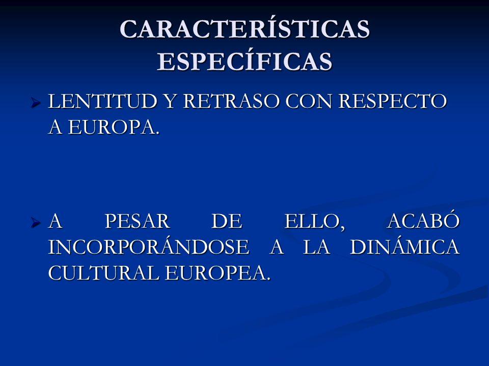 LENTITUD Y RETRASO CON RESPECTO A EUROPA. LENTITUD Y RETRASO CON RESPECTO A EUROPA. A PESAR DE ELLO, ACABÓ INCORPORÁNDOSE A LA DINÁMICA CULTURAL EUROP