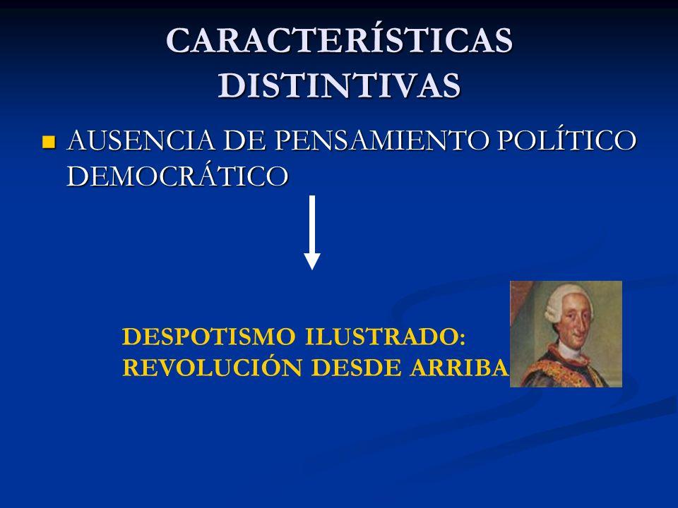 CARACTERÍSTICAS DISTINTIVAS AUSENCIA DE PENSAMIENTO POLÍTICO DEMOCRÁTICO AUSENCIA DE PENSAMIENTO POLÍTICO DEMOCRÁTICO DESPOTISMO ILUSTRADO: REVOLUCIÓN