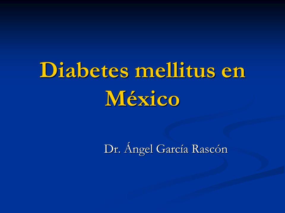 Diabetes mellitus en México Dr. Ángel García Rascón