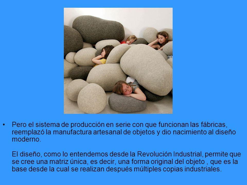Pero el sistema de producción en serie con que funcionan las fábricas, reemplazó la manufactura artesanal de objetos y dio nacimiento al diseño modern