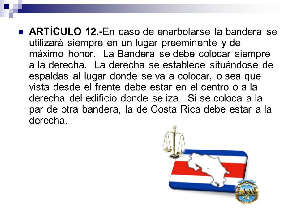 ARTÍCULO 12.-En caso de enarbolarse la bandera se utilizará siempre en un lugar preeminente y de máximo honor. La Bandera se debe colocar siempre a la