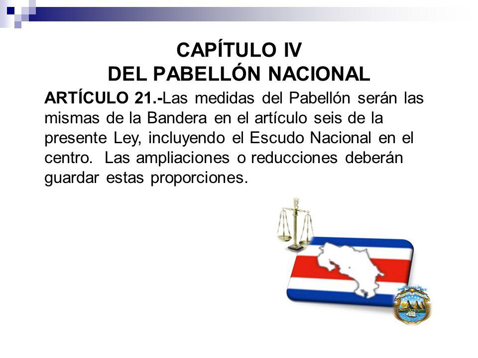 CAPÍTULO IV DEL PABELLÓN NACIONAL ARTÍCULO 21.-Las medidas del Pabellón serán las mismas de la Bandera en el artículo seis de la presente Ley, incluye