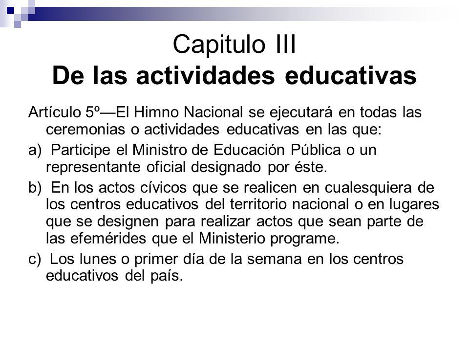 Capitulo III De las actividades educativas Artículo 5ºEl Himno Nacional se ejecutará en todas las ceremonias o actividades educativas en las que: a) P