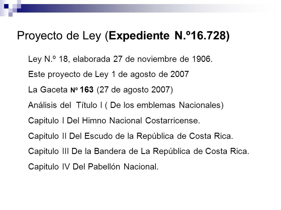 Proyecto de Ley (Expediente N.º16.728) Ley N.º 18, elaborada 27 de noviembre de 1906. Este proyecto de Ley 1 de agosto de 2007 La Gaceta Nº 163 (27 de