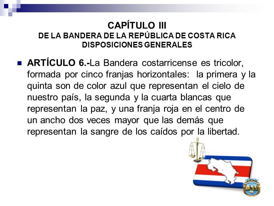 CAPÍTULO III DE LA BANDERA DE LA REPÚBLICA DE COSTA RICA DISPOSICIONES GENERALES ARTÍCULO 6.-La Bandera costarricense es tricolor, formada por cinco f