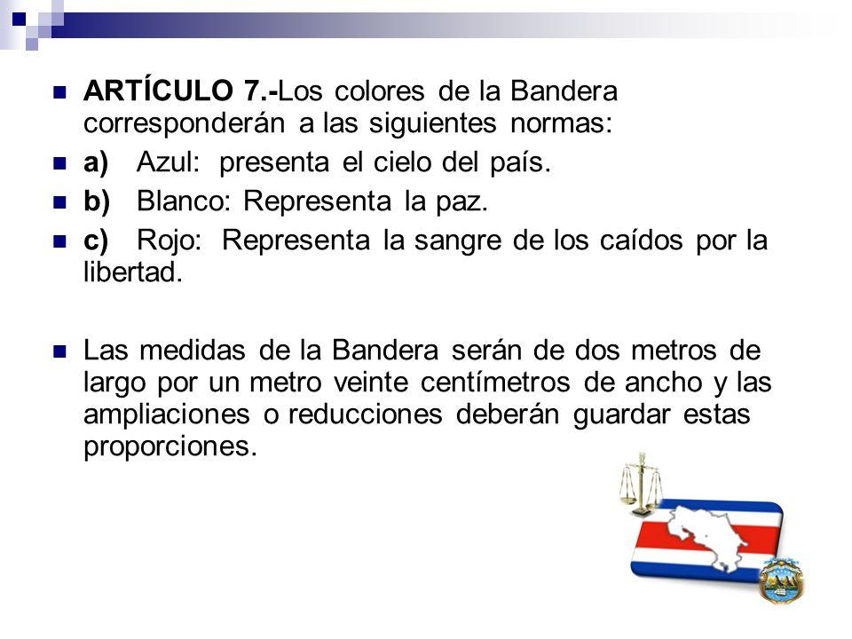 ARTÍCULO 7.-Los colores de la Bandera corresponderán a las siguientes normas: a)Azul: presenta el cielo del país. b)Blanco: Representa la paz. c)Rojo: