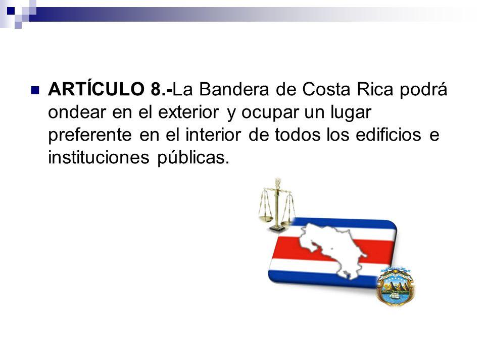 ARTÍCULO 8.-La Bandera de Costa Rica podrá ondear en el exterior y ocupar un lugar preferente en el interior de todos los edificios e instituciones pú